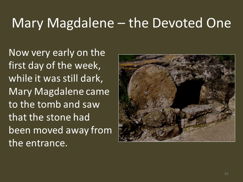 Now very early on the first day of the week, while it was still dark, Mary Magdalene came to the tomb and saw that the stone had been moved away from the entrance.