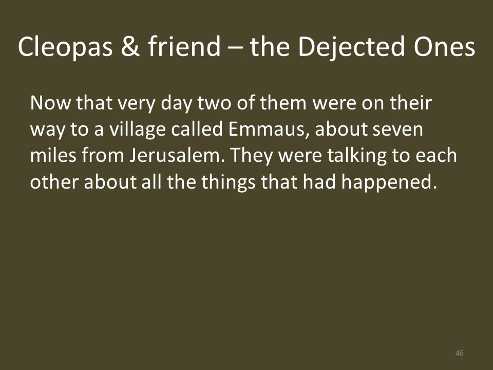 Cleopas & friend – the Dejected Ones Now that very day two of them were on their way to a village called Emmaus, about seven miles from Jerusalem.
