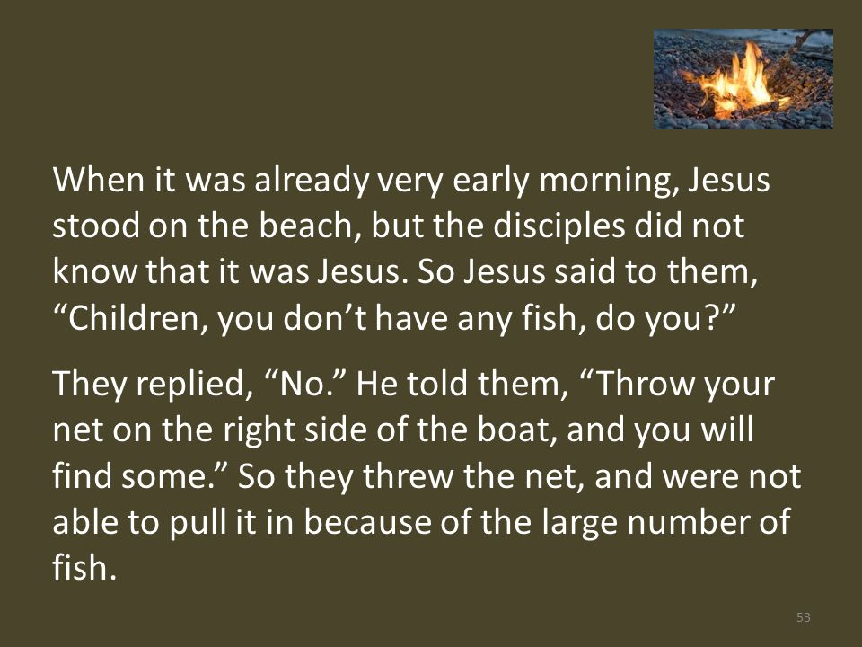 When it was already very early morning, Jesus stood on the beach, but the disciples did not know that it was Jesus.