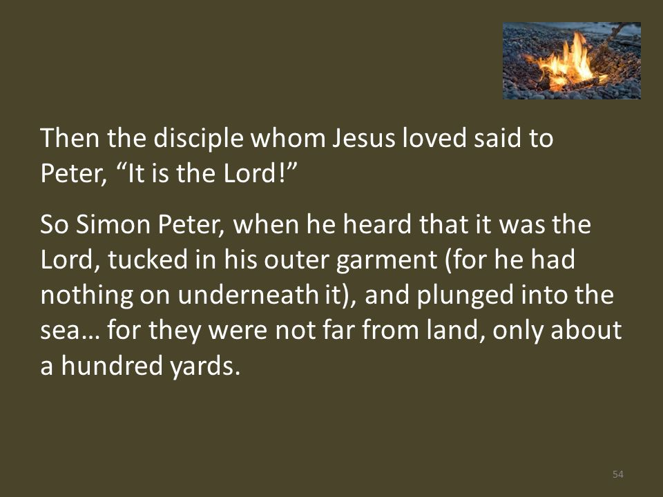 Then the disciple whom Jesus loved said to Peter, It is the Lord! So Simon Peter, when he heard that it was the Lord, tucked in his outer garment (for he had nothing on underneath it), and plunged into the sea… for they were not far from land, only about a hundred yards.