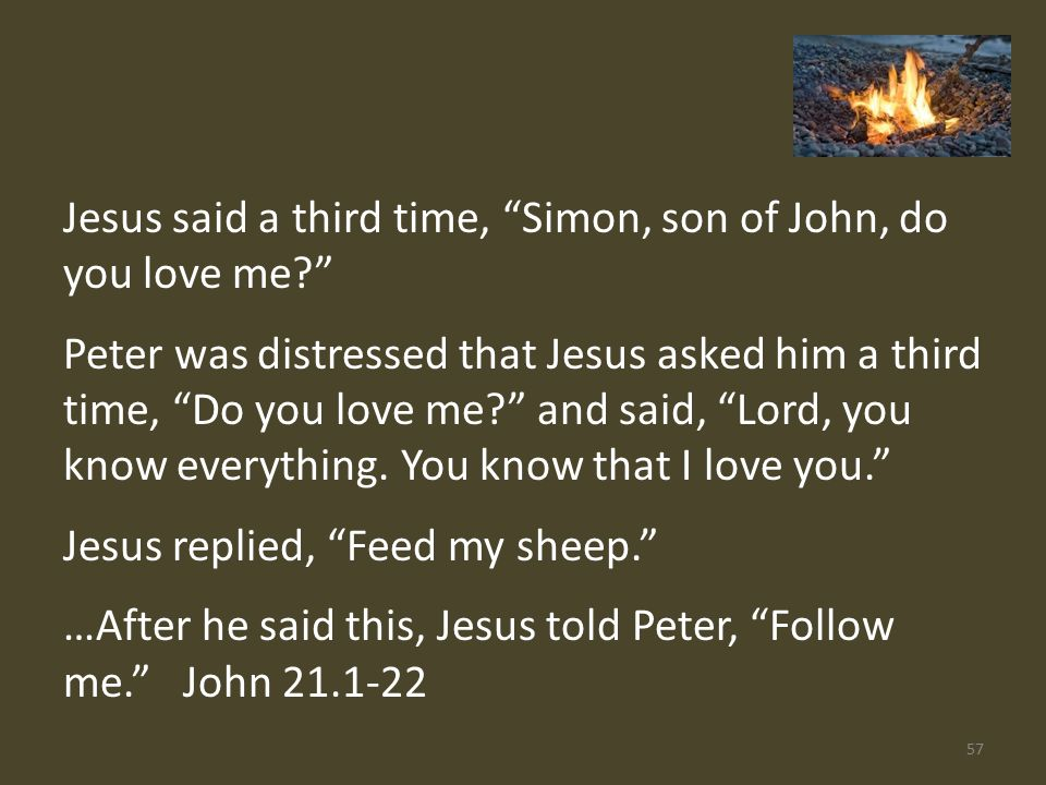Jesus said a third time, Simon, son of John, do you love me Peter was distressed that Jesus asked him a third time, Do you love me and said, Lord, you know everything.