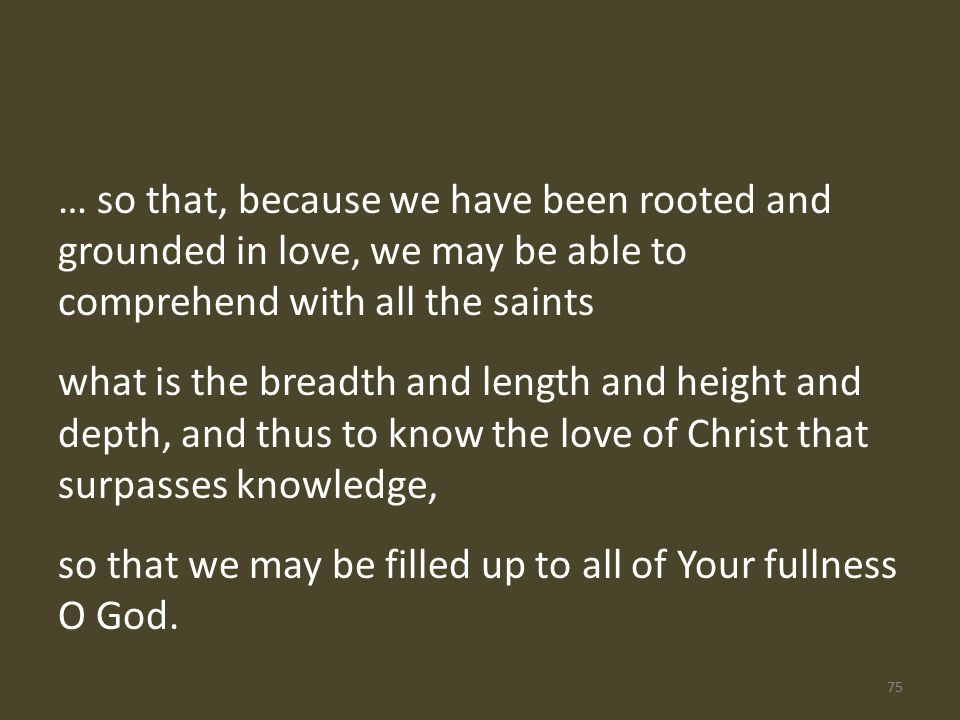 … so that, because we have been rooted and grounded in love, we may be able to comprehend with all the saints what is the breadth and length and height and depth, and thus to know the love of Christ that surpasses knowledge, so that we may be filled up to all of Your fullness O God.