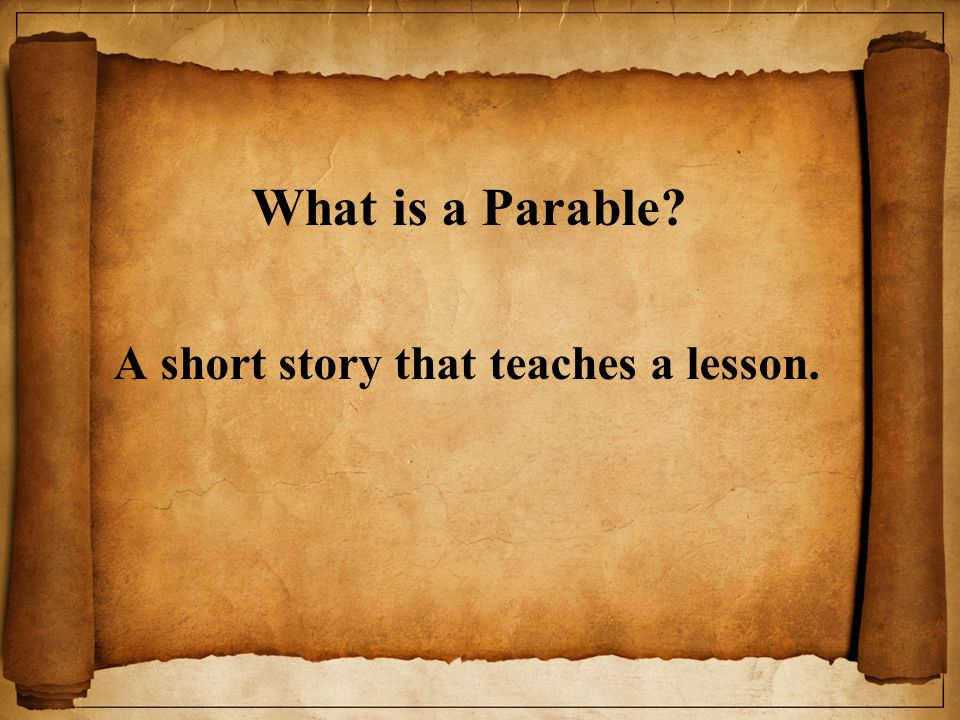 What is a Parable? A short story that teaches a lesson.