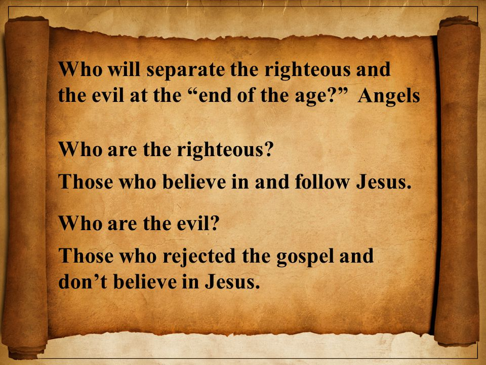 Who will separate the righteous and the evil at the end of the age? Angels Who are the righteous.