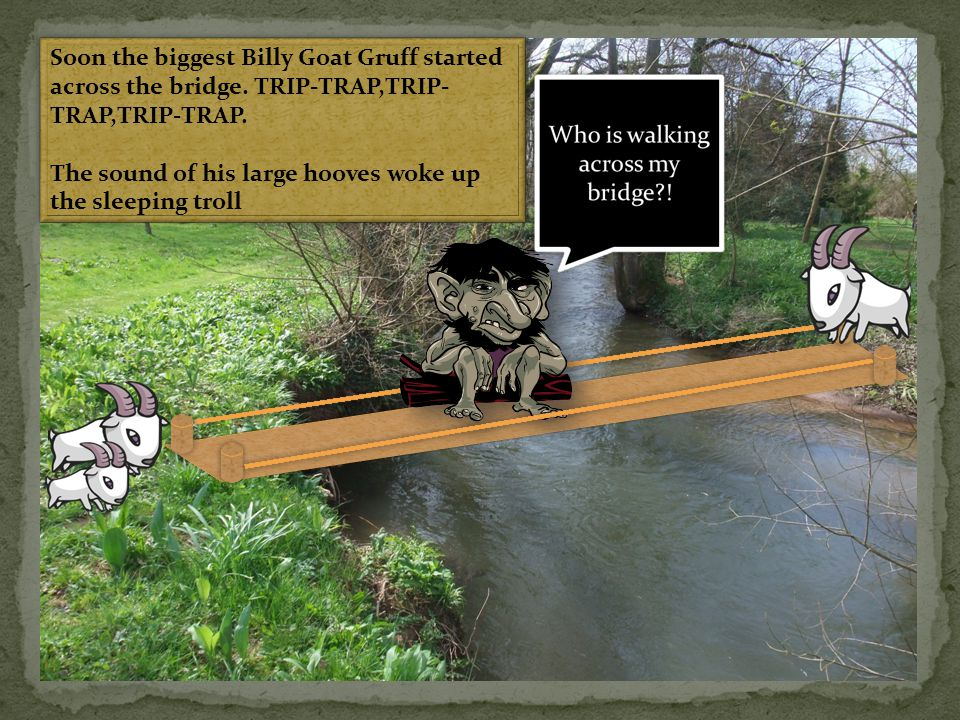 Soon the biggest Billy Goat Gruff started across the bridge. TRIP-TRAP,TRIP- TRAP,TRIP-TRAP. The sound of his large hooves woke up the sleeping troll
