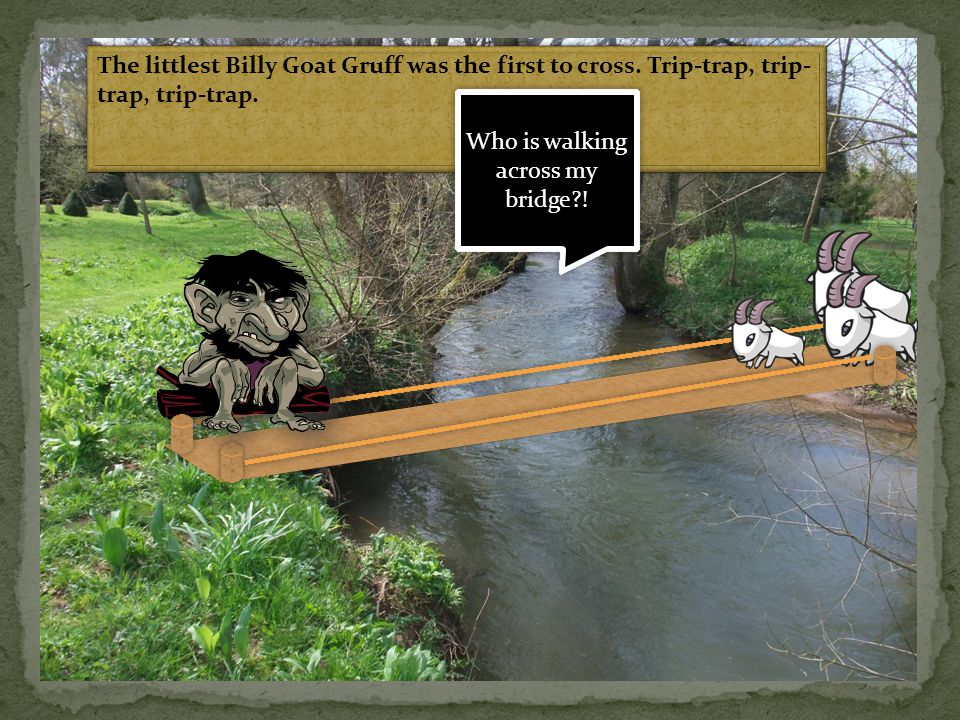 The littlest Billy Goat Gruff was the first to cross. Trip-trap, trip- trap, trip-trap. Who is walking across my bridge?!