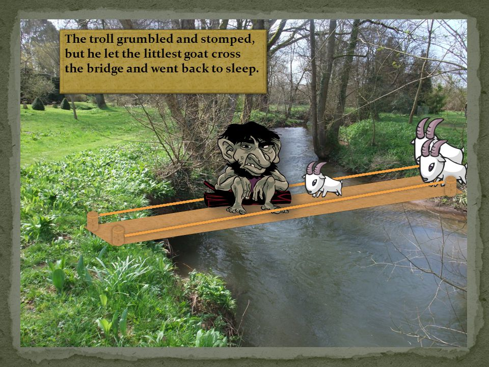 The troll grumbled and stomped, but he let the littlest goat cross the bridge and went back to sleep.