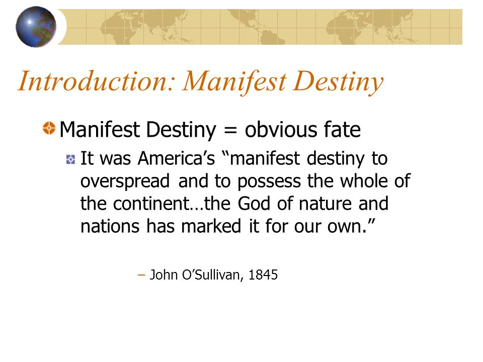 Introduction: Manifest Destiny Manifest Destiny = obvious fate It was America's manifest destiny to overspread and to possess the whole of the continent…the God of nature and nations has marked it for our own. –John O'Sullivan, 1845
