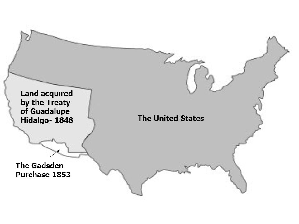 Land acquired by the Treaty of Guadalupe Hidalgo- 1848 The Gadsden Purchase 1853 The United States