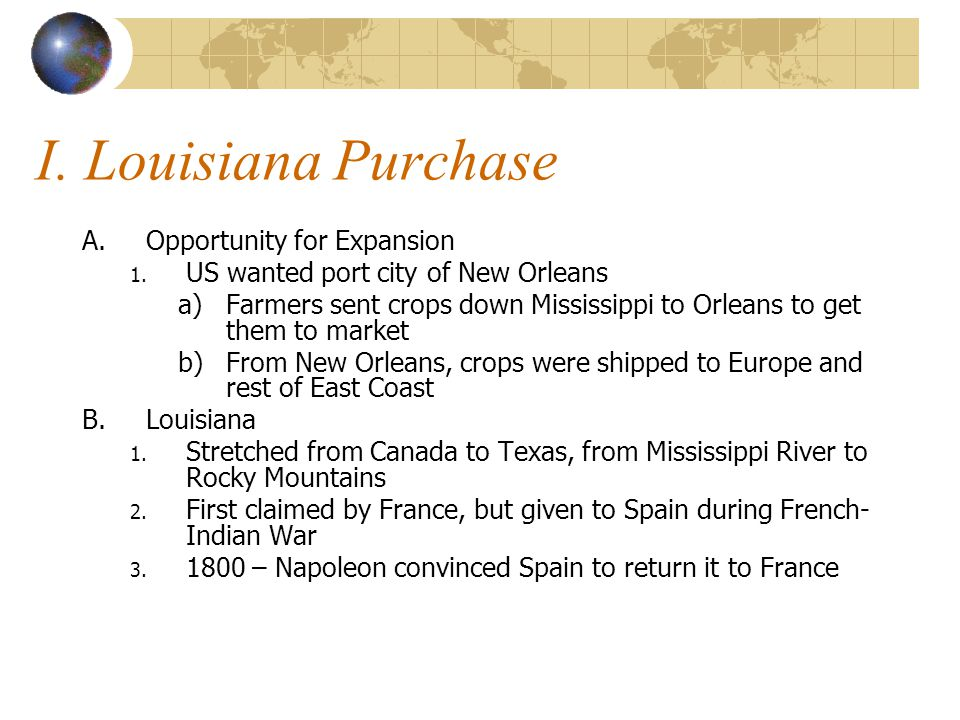 I. Louisiana Purchase A.Opportunity for Expansion 1. US wanted port city of New Orleans a)Farmers sent crops down Mississippi to Orleans to get them t
