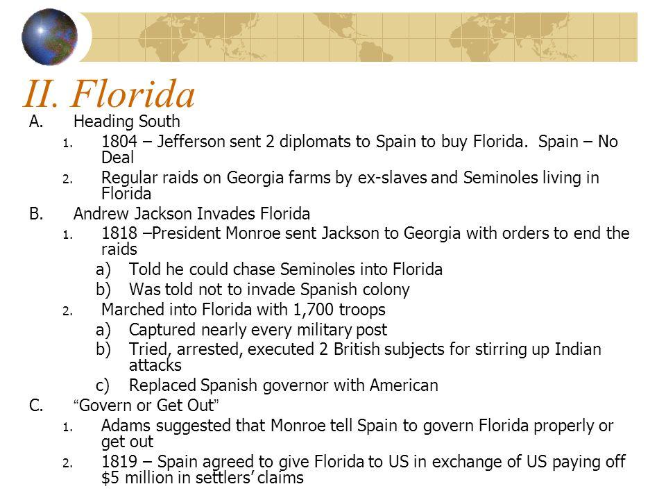 II. Florida A.Heading South 1. 1804 – Jefferson sent 2 diplomats to Spain to buy Florida. Spain – No Deal 2. Regular raids on Georgia farms by ex-slav