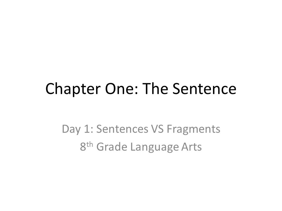Chapter One: The Sentence Day 1: Sentences VS Fragments 8 th Grade Language Arts