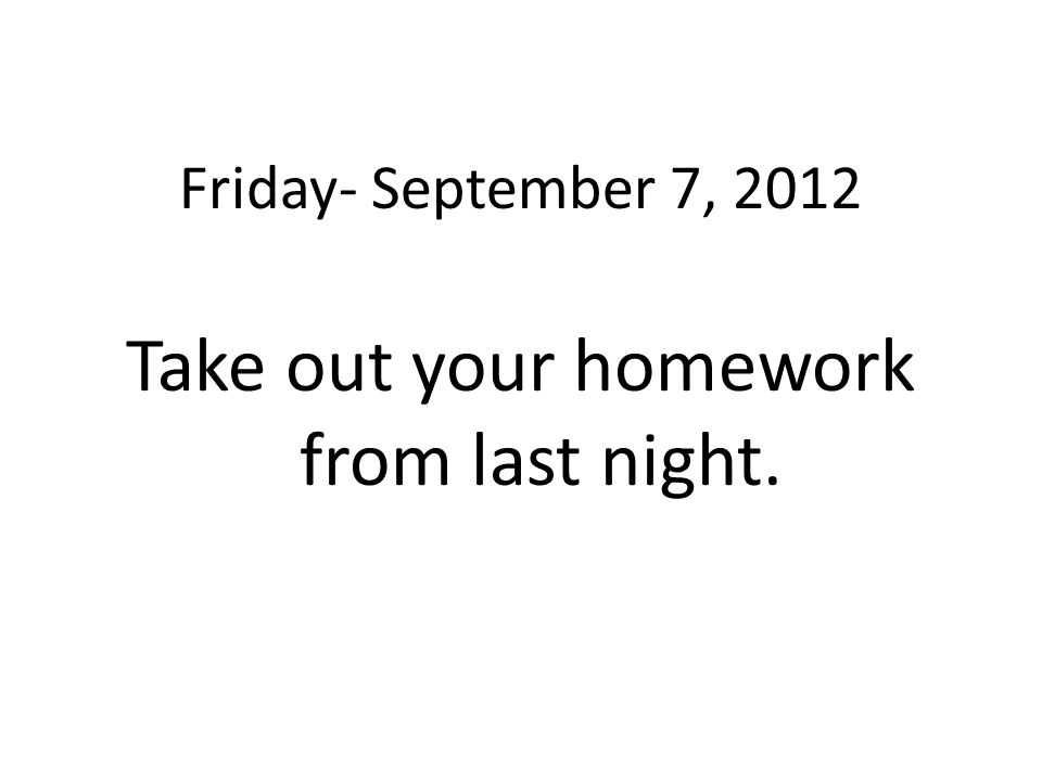 Friday- September 7, 2012 Take out your homework from last night.
