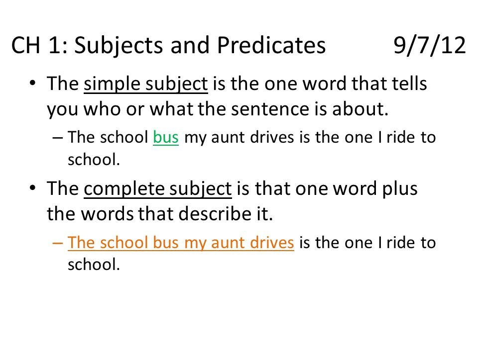 CH 1: Subjects and Predicates9/7/12 The simple subject is the one word that tells you who or what the sentence is about. – The school bus my aunt driv