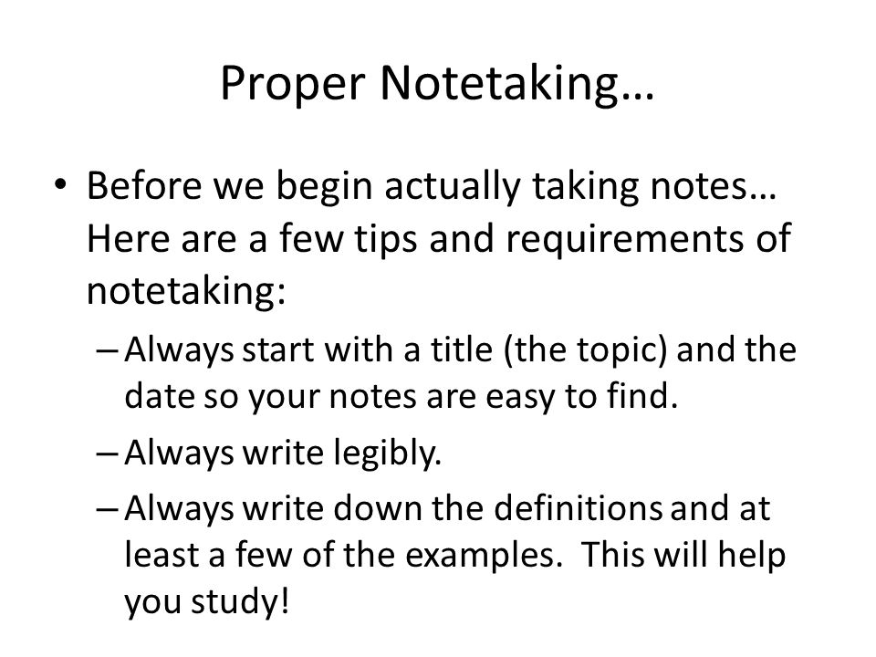 Proper Notetaking… Before we begin actually taking notes… Here are a few tips and requirements of notetaking: – Always start with a title (the topic)
