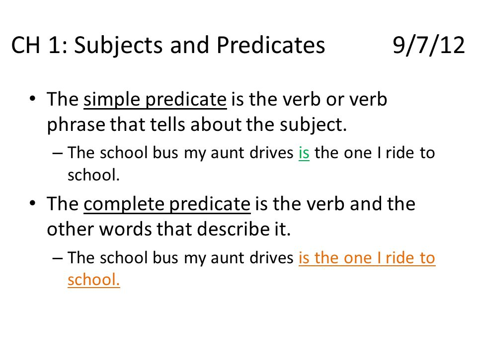 CH 1: Subjects and Predicates9/7/12 The simple predicate is the verb or verb phrase that tells about the subject. – The school bus my aunt drives is t