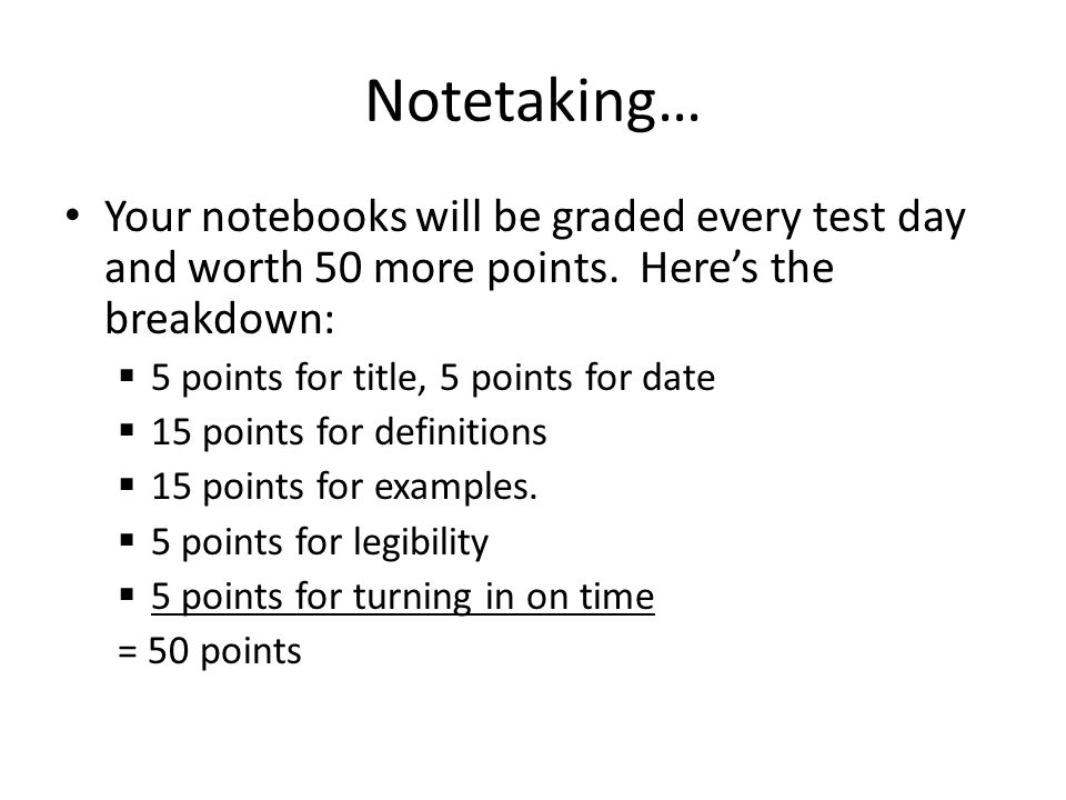 Notetaking… Your notebooks will be graded every test day and worth 50 more points. Here's the breakdown:  5 points for title, 5 points for date  15