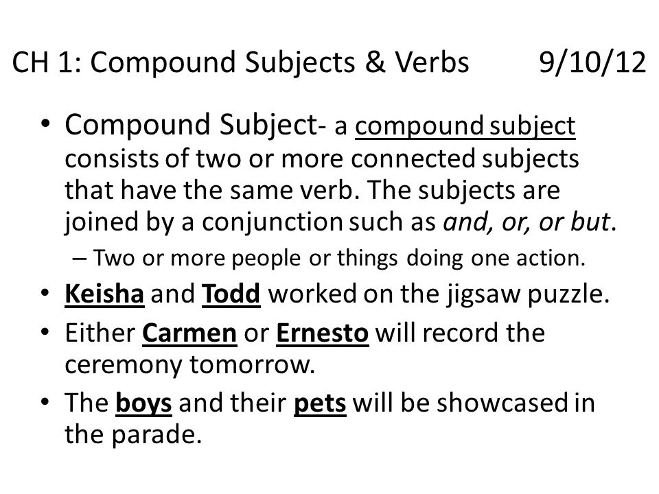 Compound Subject - a compound subject consists of two or more connected subjects that have the same verb. The subjects are joined by a conjunction suc