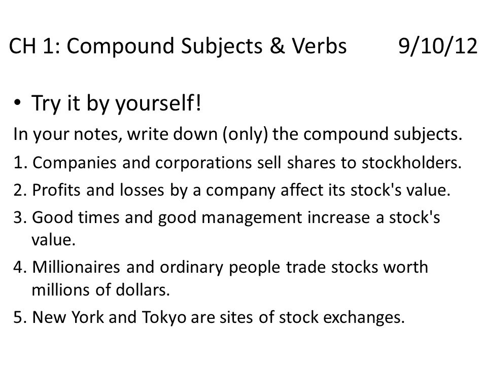 Try it by yourself! In your notes, write down (only) the compound subjects. 1. Companies and corporations sell shares to stockholders. 2. Profits and