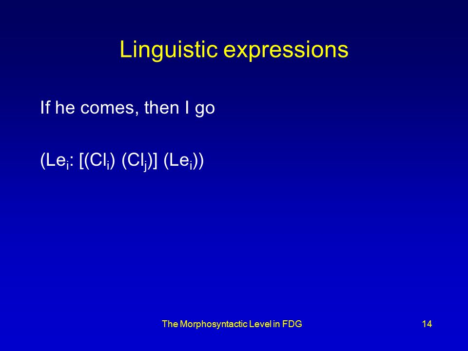 The Morphosyntactic Level in FDG14 Linguistic expressions If he comes, then I go (Le i : [(Cl i ) (Cl j )] (Le i ))