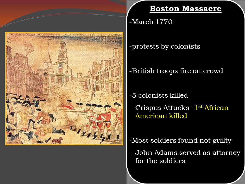 -March 1770 -protests by colonists -British troops fire on crowd -5 colonists killed Crispus Attucks -1 st African American killed -Most soldiers foun