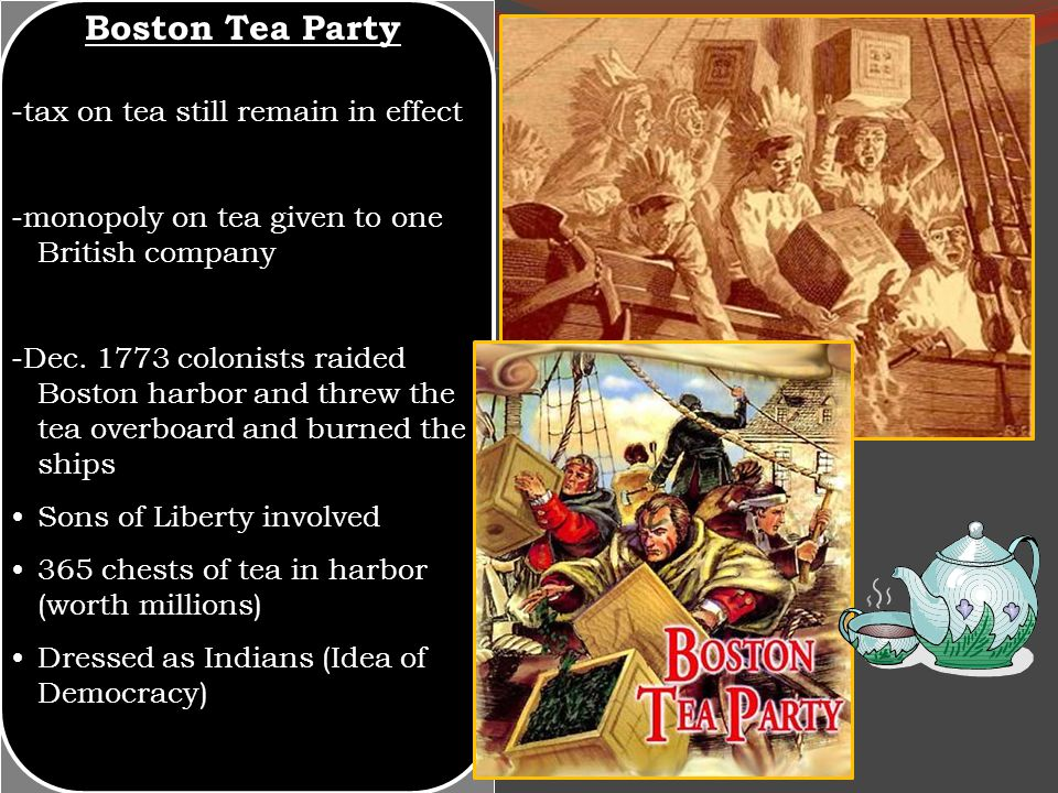 Boston Tea Party -tax on tea still remain in effect -monopoly on tea given to one British company -Dec. 1773 colonists raided Boston harbor and threw