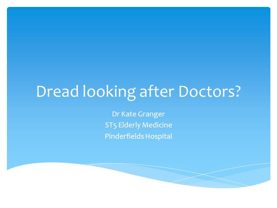 Dread looking after Doctors? Dr Kate Granger ST5 Elderly Medicine Pinderfields Hospital