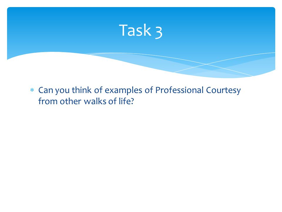  Can you think of examples of Professional Courtesy from other walks of life? Task 3