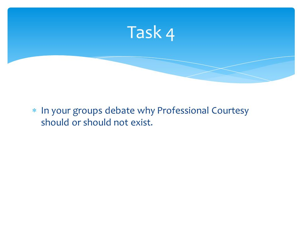  In your groups debate why Professional Courtesy should or should not exist. Task 4