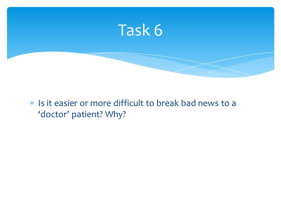  Is it easier or more difficult to break bad news to a 'doctor' patient? Why? Task 6