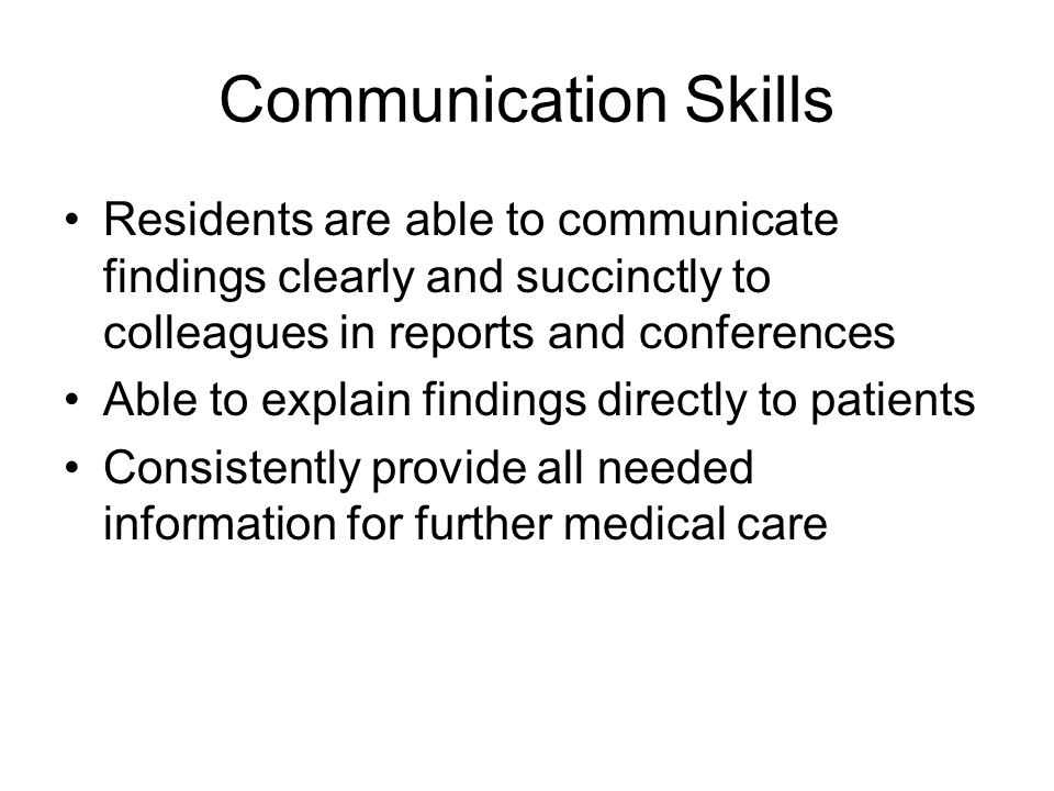 Communication Skills Residents are able to communicate findings clearly and succinctly to colleagues in reports and conferences Able to explain findings directly to patients Consistently provide all needed information for further medical care