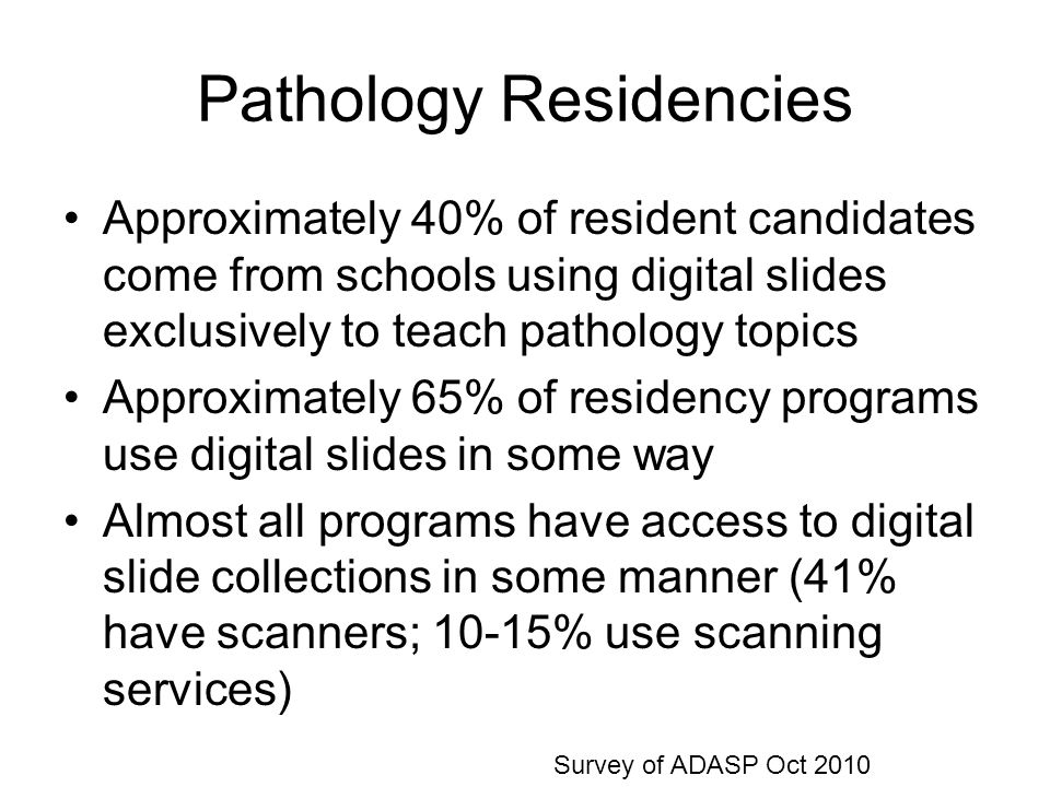 Pathology Residencies Approximately 40% of resident candidates come from schools using digital slides exclusively to teach pathology topics Approximately 65% of residency programs use digital slides in some way Almost all programs have access to digital slide collections in some manner (41% have scanners; 10-15% use scanning services) Survey of ADASP Oct 2010