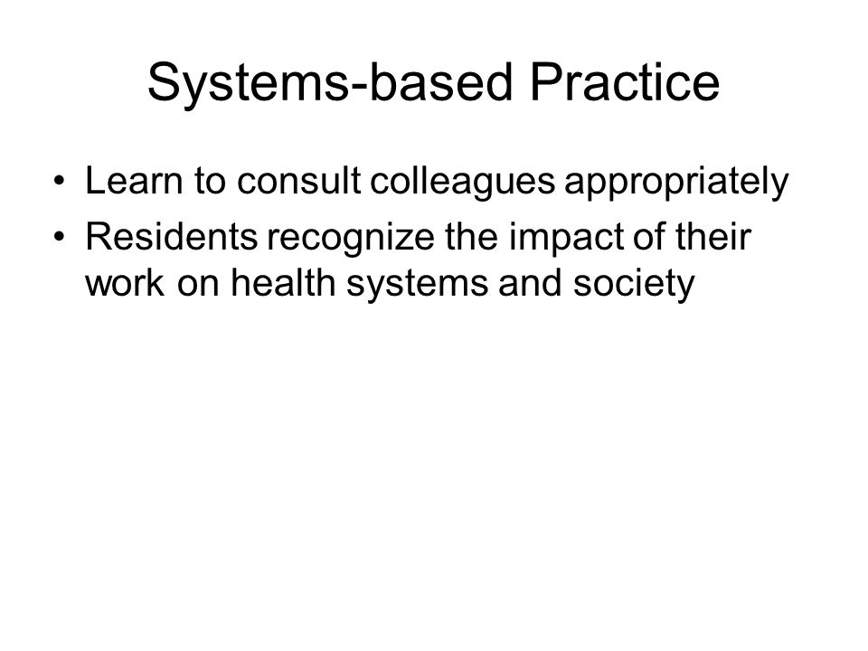 Systems-based Practice Learn to consult colleagues appropriately Residents recognize the impact of their work on health systems and society