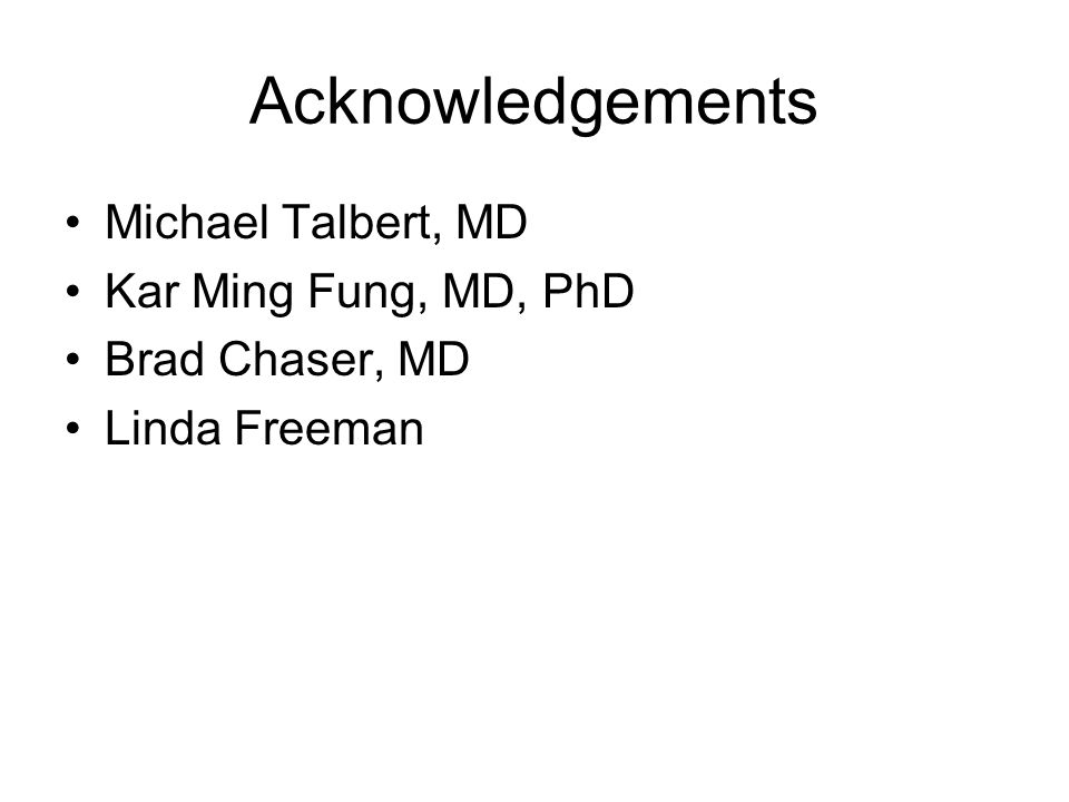 Acknowledgements Michael Talbert, MD Kar Ming Fung, MD, PhD Brad Chaser, MD Linda Freeman