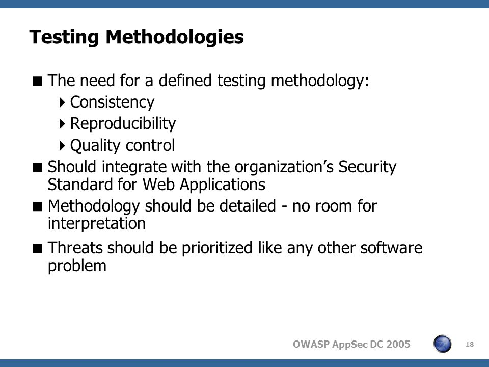 OWASP AppSec DC Testing Methodologies  The need for a defined testing methodology:  Consistency  Reproducibility  Quality control  Should integrate with the organization's Security Standard for Web Applications  Methodology should be detailed - no room for interpretation  Threats should be prioritized like any other software problem