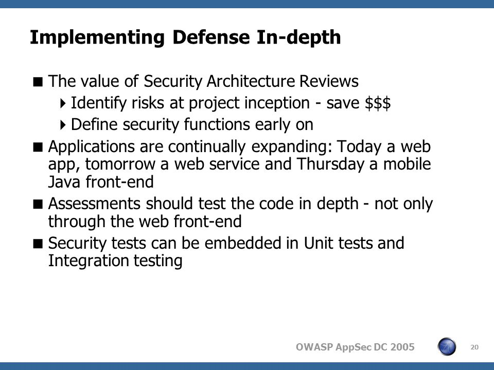 OWASP AppSec DC Implementing Defense In-depth  The value of Security Architecture Reviews  Identify risks at project inception - save $$$  Define security functions early on  Applications are continually expanding: Today a web app, tomorrow a web service and Thursday a mobile Java front-end  Assessments should test the code in depth - not only through the web front-end  Security tests can be embedded in Unit tests and Integration testing