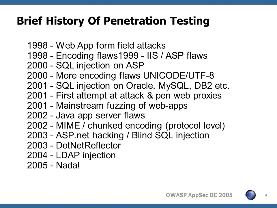 OWASP AppSec DC Brief History Of Penetration Testing Web App form field attacks Encoding flaws IIS / ASP flaws SQL injection on ASP More encoding flaws UNICODE/UTF SQL injection on Oracle, MySQL, DB2 etc.