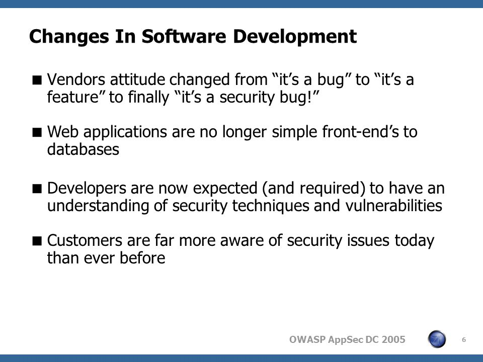 OWASP AppSec DC Changes In Software Development  Vendors attitude changed from it's a bug to it's a feature to finally it's a security bug!  Web applications are no longer simple front-end's to databases  Developers are now expected (and required) to have an understanding of security techniques and vulnerabilities  Customers are far more aware of security issues today than ever before
