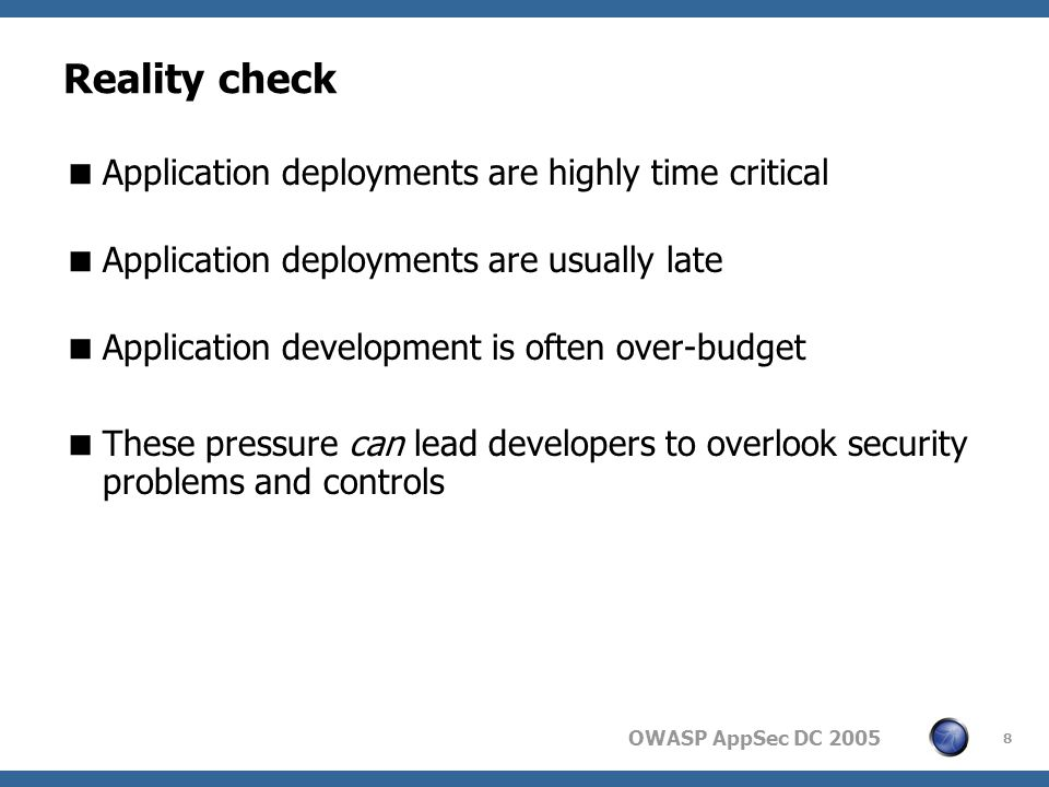 OWASP AppSec DC Reality check  Application deployments are highly time critical  Application deployments are usually late  Application development is often over-budget  These pressure can lead developers to overlook security problems and controls