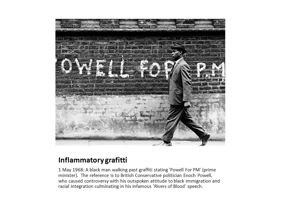 Inflammatory grafitti 1 May 1968: A black man walking past graffiti stating 'Powell For PM' (prime minister). The reference is to British Conservative