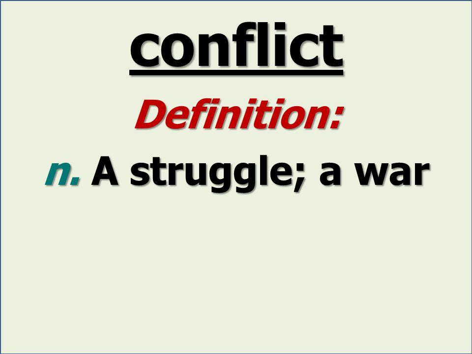 conflict Definition: n. A struggle; a war