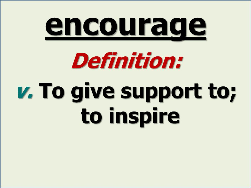 encourage Definition: v. To give support to; to inspire