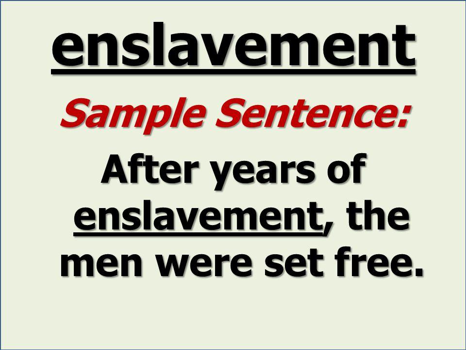 enslavement Sample Sentence: After years of enslavement, the men were set free.