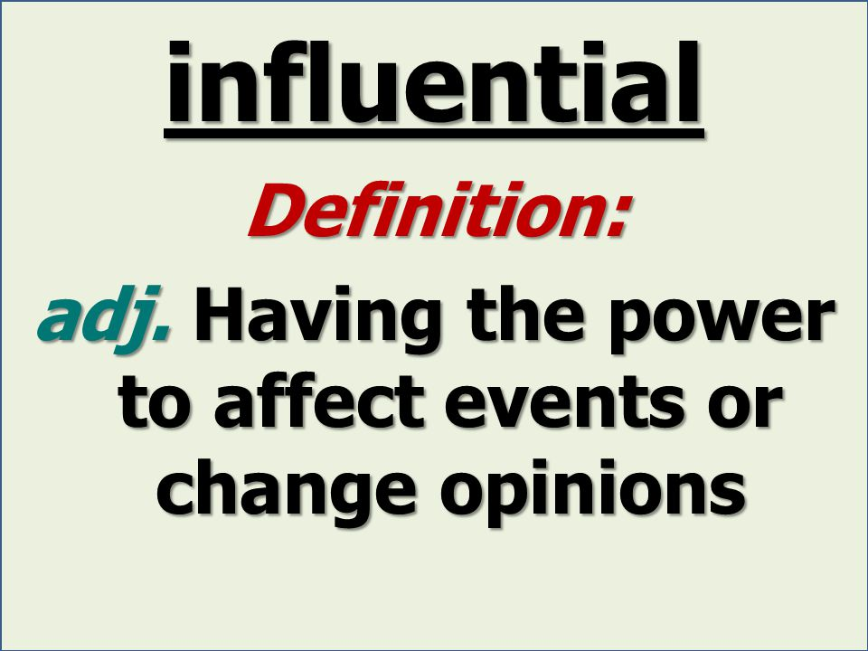 influential Definition: adj. Having the power to affect events or change opinions
