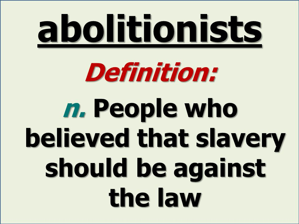 abolitionists Definition: n. People who believed that slavery should be against the law
