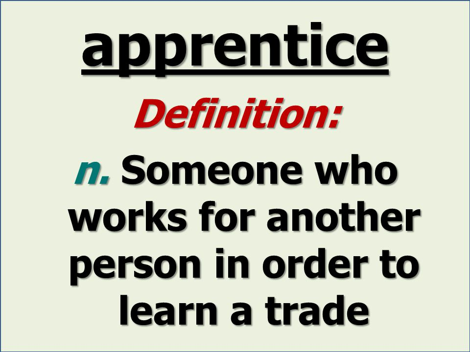 apprentice Definition: n. Someone who works for another person in order to learn a trade
