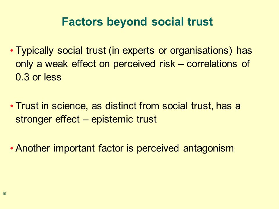 10 Factors beyond social trust Typically social trust (in experts or organisations) has only a weak effect on perceived risk – correlations of 0.3 or less Trust in science, as distinct from social trust, has a stronger effect – epistemic trust Another important factor is perceived antagonism