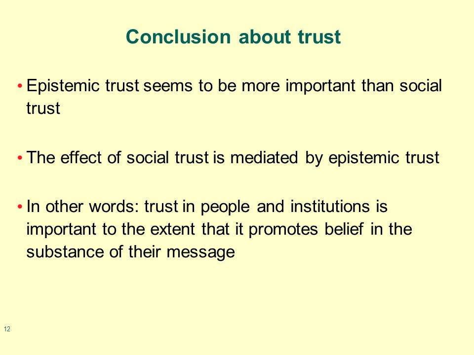 12 Conclusion about trust Epistemic trust seems to be more important than social trust The effect of social trust is mediated by epistemic trust In other words: trust in people and institutions is important to the extent that it promotes belief in the substance of their message