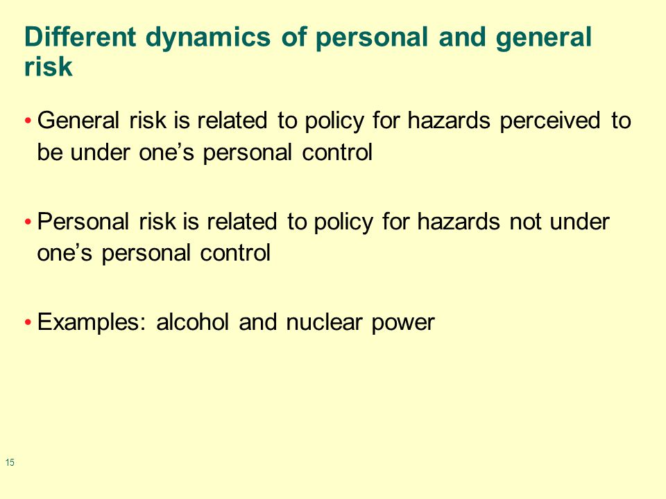 15 Different dynamics of personal and general risk General risk is related to policy for hazards perceived to be under one's personal control Personal risk is related to policy for hazards not under one's personal control Examples: alcohol and nuclear power