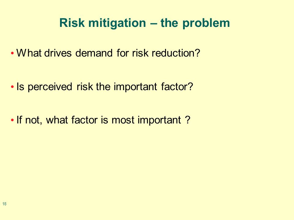 18 Risk mitigation – the problem What drives demand for risk reduction? Is perceived risk the important factor? If not, what factor is most important